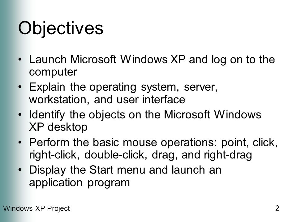 Windows XP Project 2 Objectives Launch Microsoft Windows XP and log on to the computer Explain the operating system, server, workstation, and user interface Identify the objects on the Microsoft Windows XP desktop Perform the basic mouse operations: point, click, right-click, double-click, drag, and right-drag Display the Start menu and launch an application program