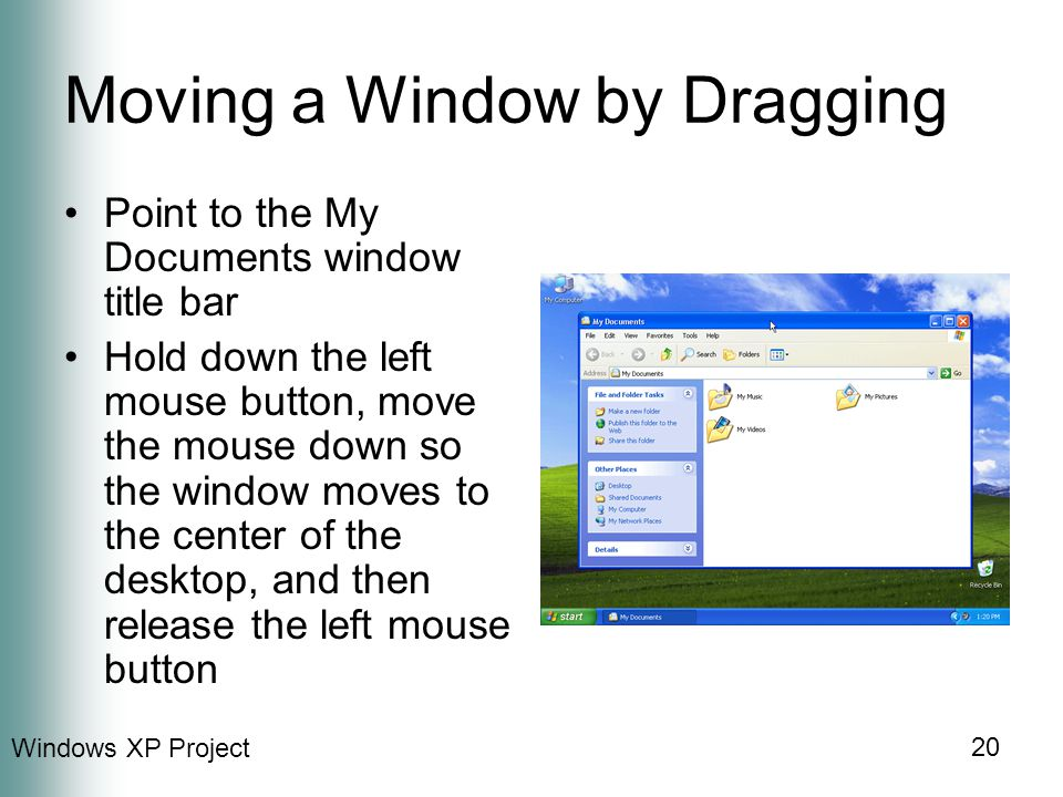 Windows XP Project 20 Moving a Window by Dragging Point to the My Documents window title bar Hold down the left mouse button, move the mouse down so the window moves to the center of the desktop, and then release the left mouse button
