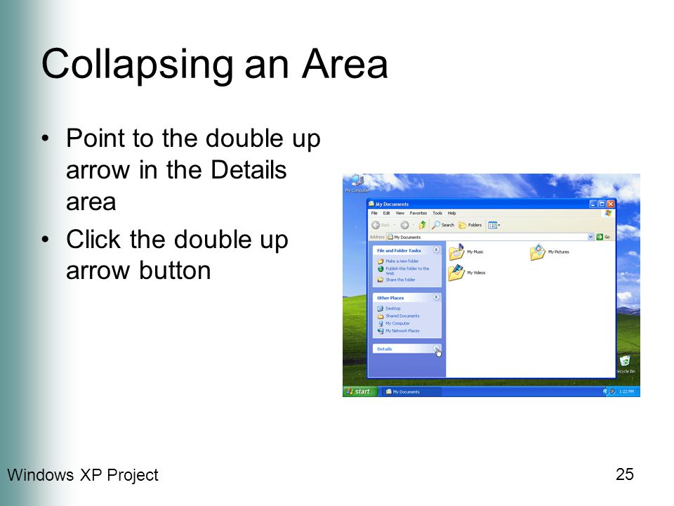 Windows XP Project 25 Collapsing an Area Point to the double up arrow in the Details area Click the double up arrow button