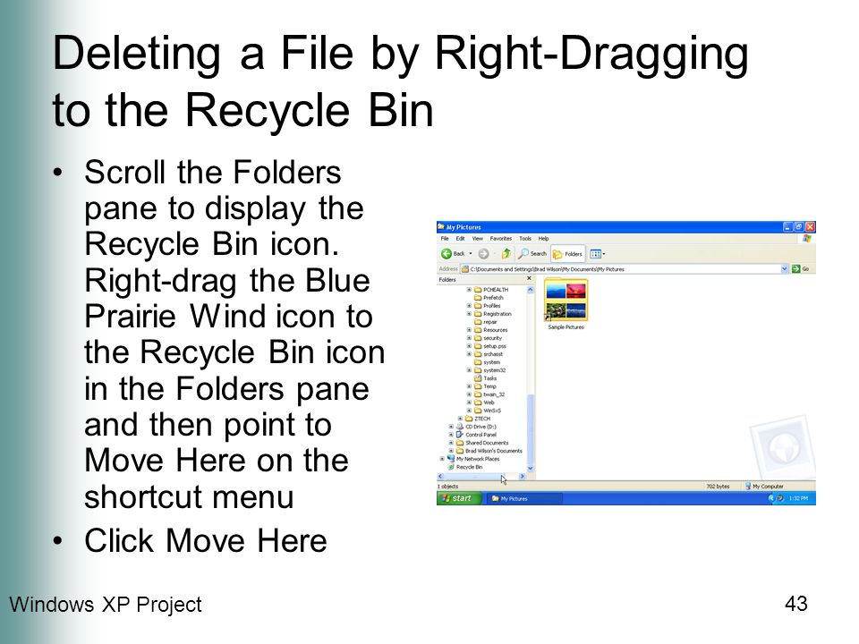 Windows XP Project 43 Deleting a File by Right-Dragging to the Recycle Bin Scroll the Folders pane to display the Recycle Bin icon.