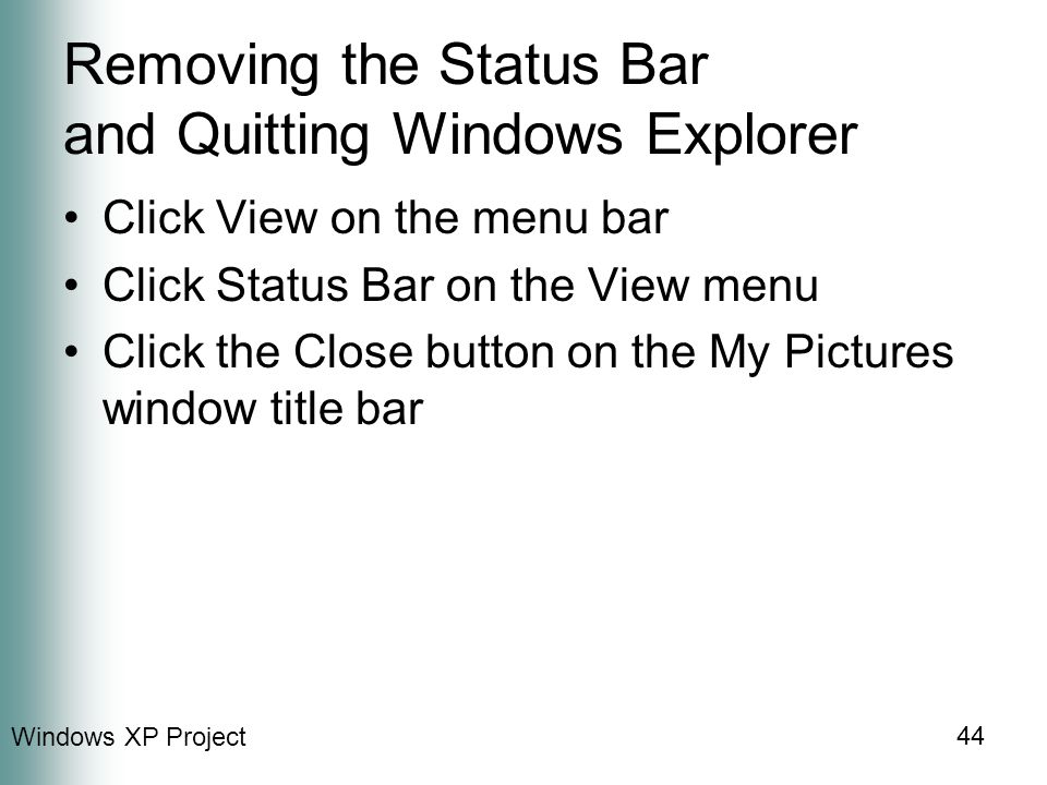 Windows XP Project 44 Removing the Status Bar and Quitting Windows Explorer Click View on the menu bar Click Status Bar on the View menu Click the Close button on the My Pictures window title bar