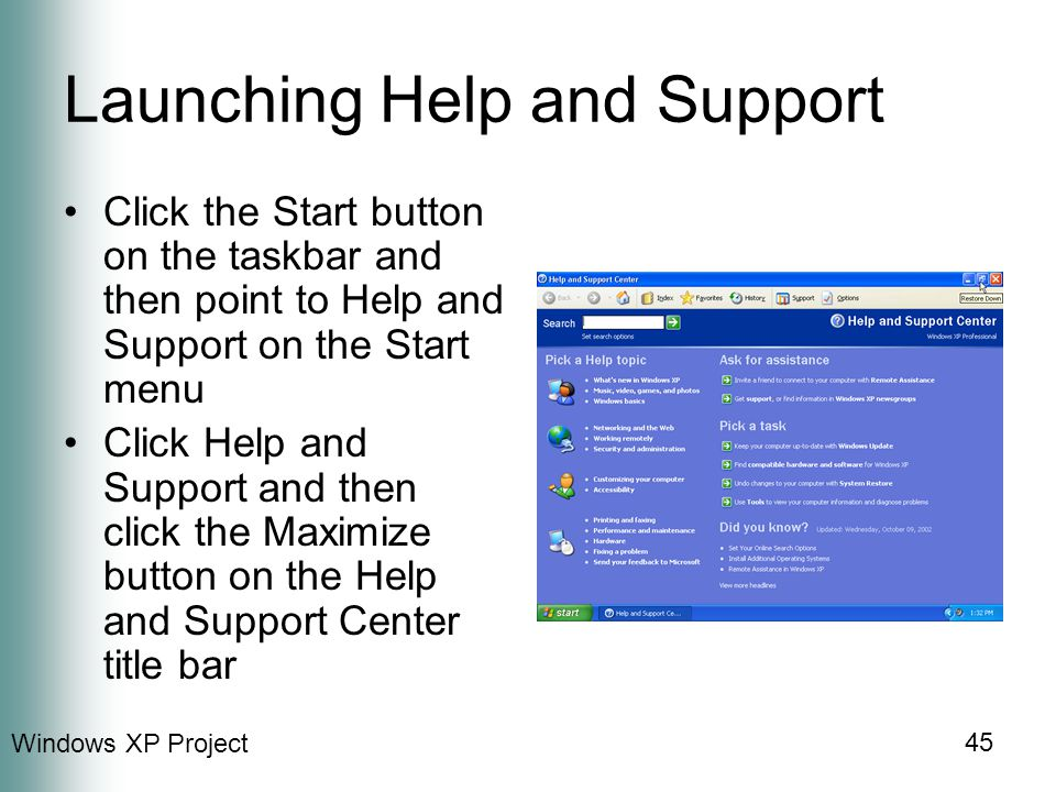Windows XP Project 45 Launching Help and Support Click the Start button on the taskbar and then point to Help and Support on the Start menu Click Help and Support and then click the Maximize button on the Help and Support Center title bar