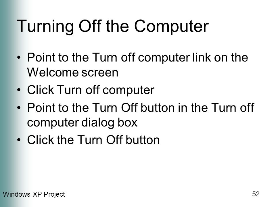 Windows XP Project 52 Turning Off the Computer Point to the Turn off computer link on the Welcome screen Click Turn off computer Point to the Turn Off button in the Turn off computer dialog box Click the Turn Off button