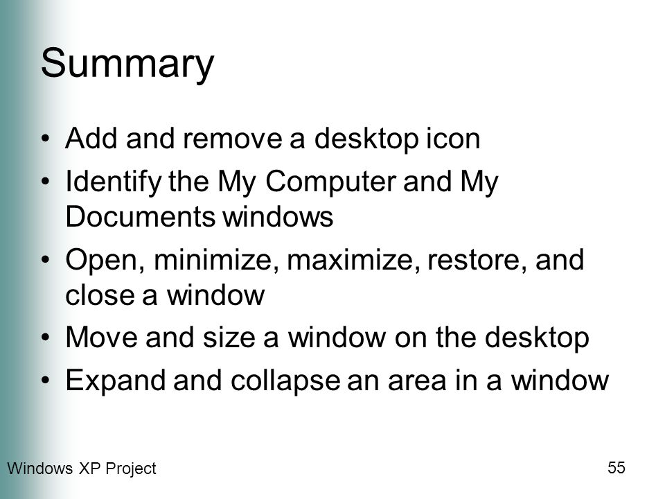 Windows XP Project 55 Summary Add and remove a desktop icon Identify the My Computer and My Documents windows Open, minimize, maximize, restore, and close a window Move and size a window on the desktop Expand and collapse an area in a window