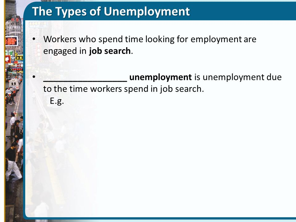 The Types of Unemployment Workers who spend time looking for employment are engaged in job search.