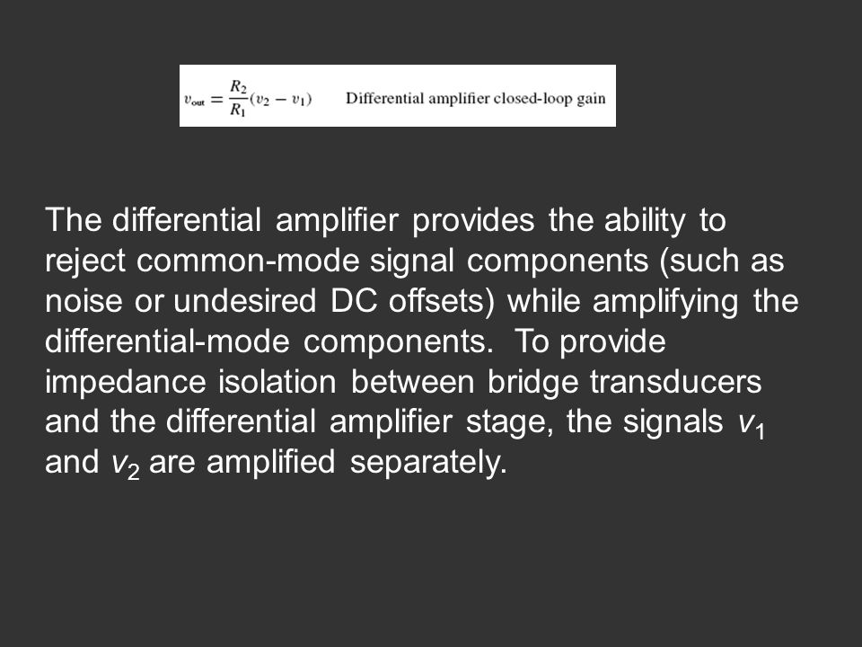 The differential amplifier provides the ability to reject common-mode signal components (such as noise or undesired DC offsets) while amplifying the differential-mode components.