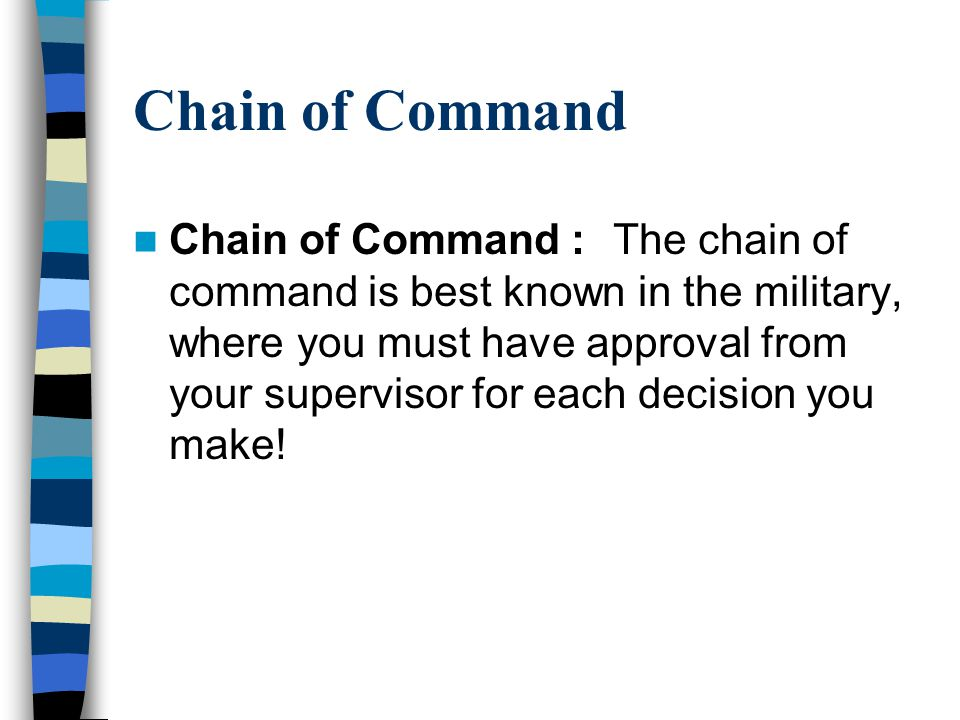 Chain of Command Chain of Command : The chain of command is best known in the military, where you must have approval from your supervisor for each dec