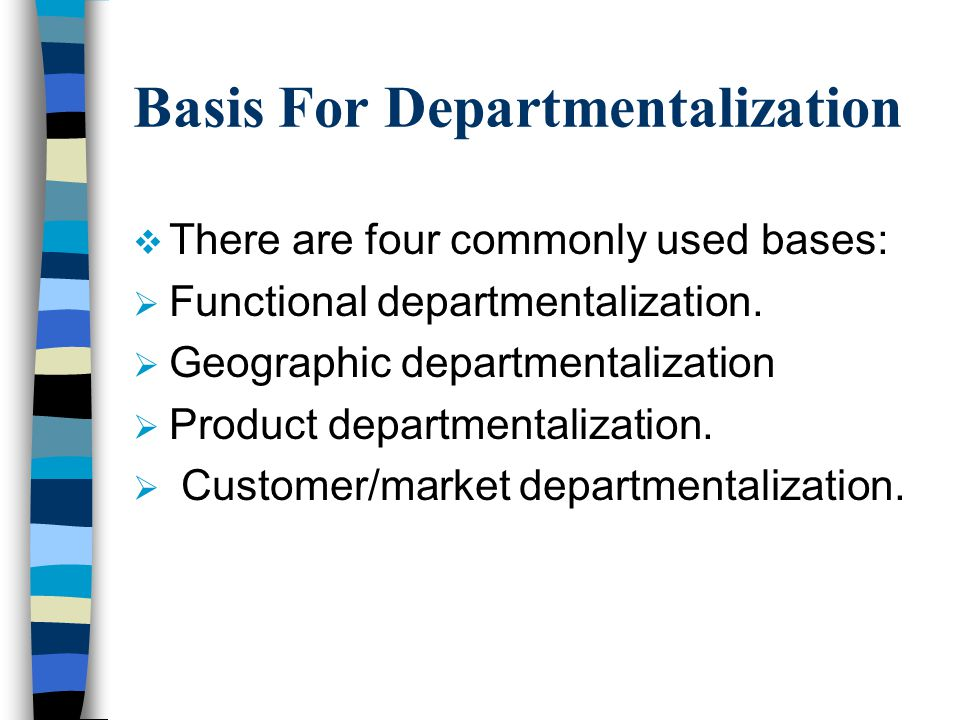 Basis For Departmentalization  There are four commonly used bases:  Functional departmentalization.  Geographic departmentalization  Product depar