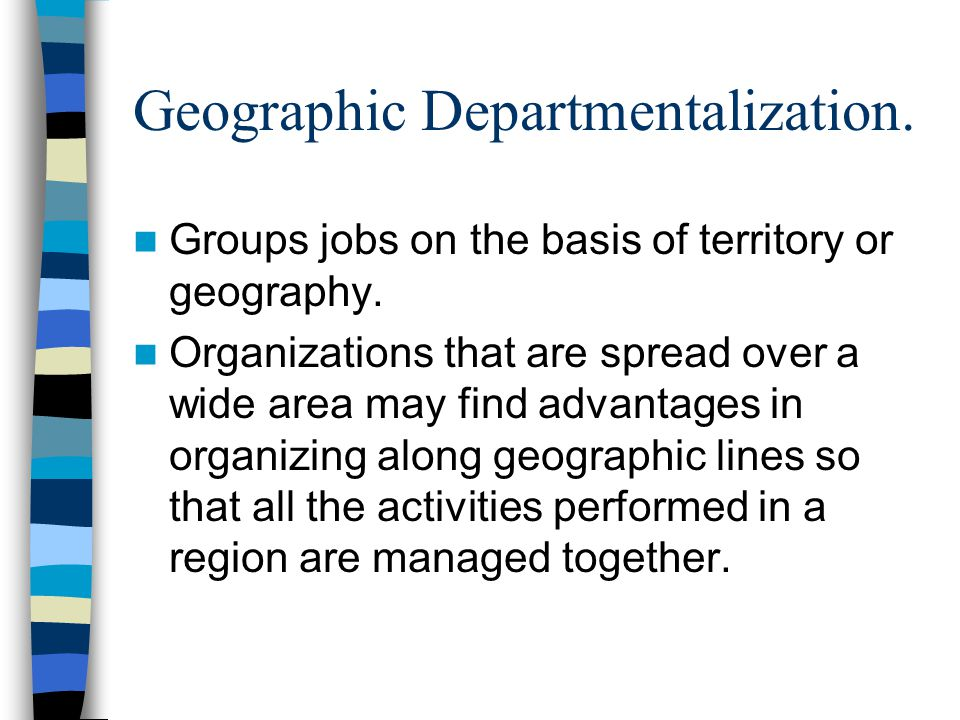 Geographic Departmentalization. Groups jobs on the basis of territory or geography. Organizations that are spread over a wide area may find advantages