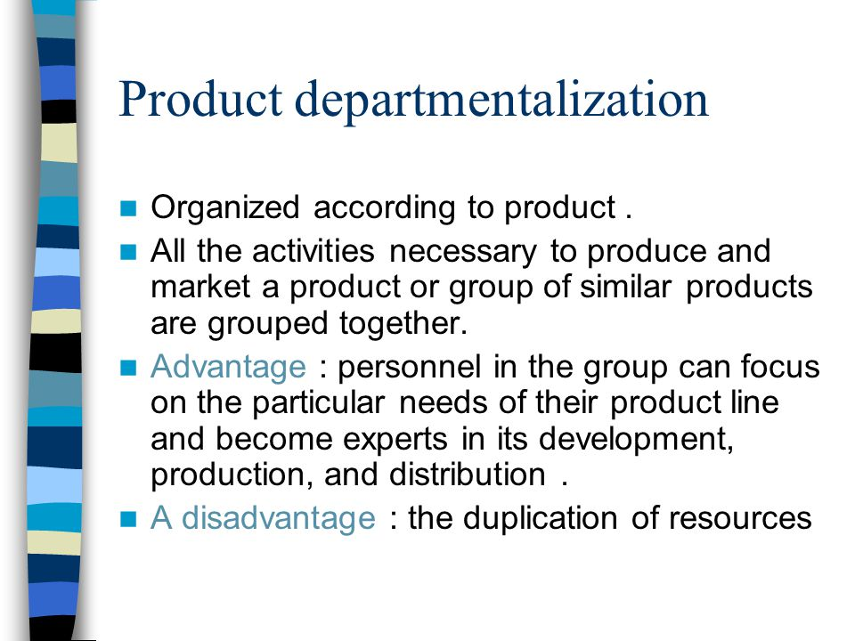 Product departmentalization Organized according to product. All the activities necessary to produce and market a product or group of similar products