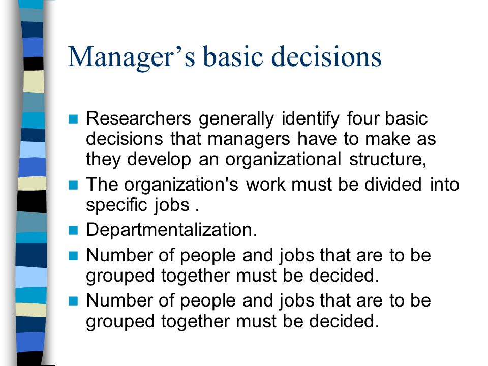 Manager's basic decisions Researchers generally identify four basic decisions that managers have to make as they develop an organizational structure,