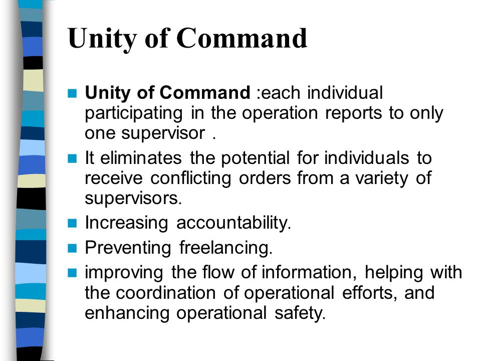 Unity of Command Unity of Command :each individual participating in the operation reports to only one supervisor. It eliminates the potential for indi