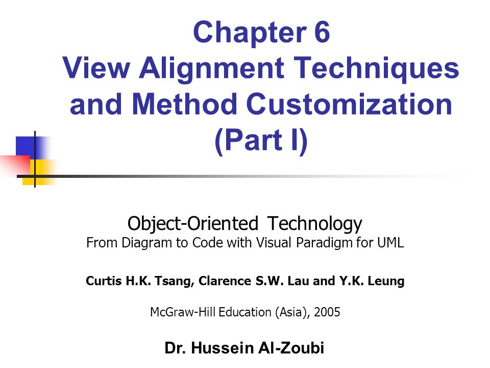 Chapter 6 View Alignment Techniques and Method Customization (Part I) Object-Oriented Technology From Diagram to Code with Visual Paradigm for UML Curtis H.K.