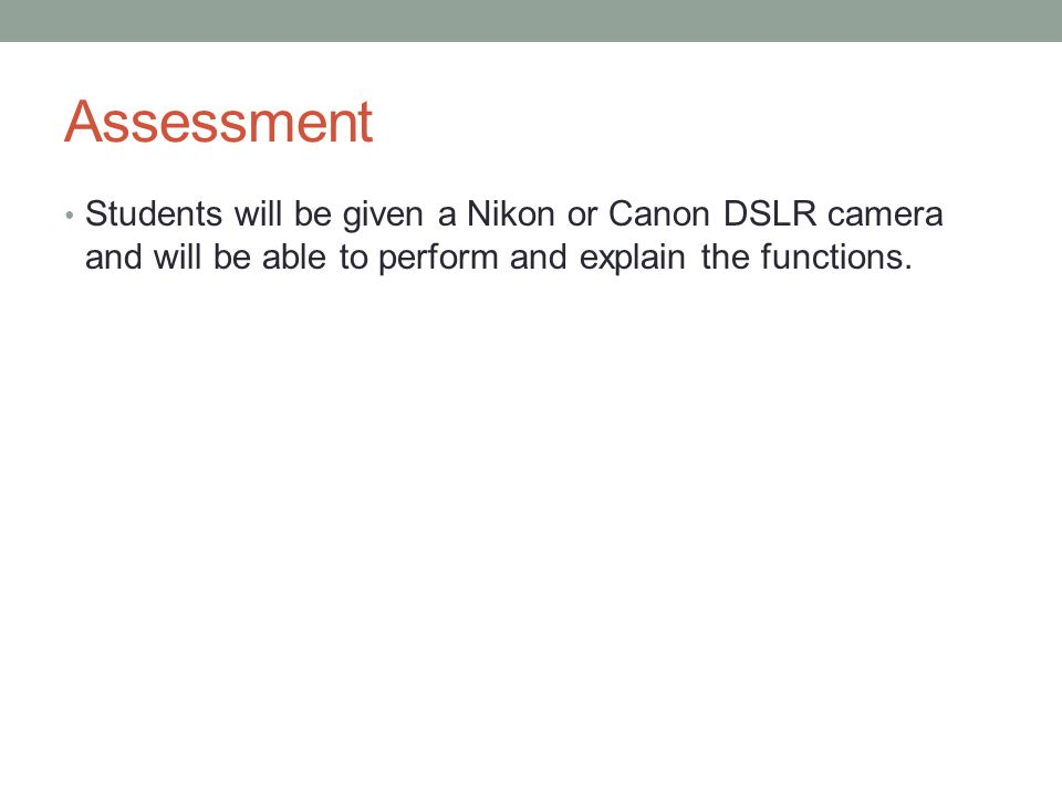 Assessment Students will be given a Nikon or Canon DSLR camera and will be able to perform and explain the functions.