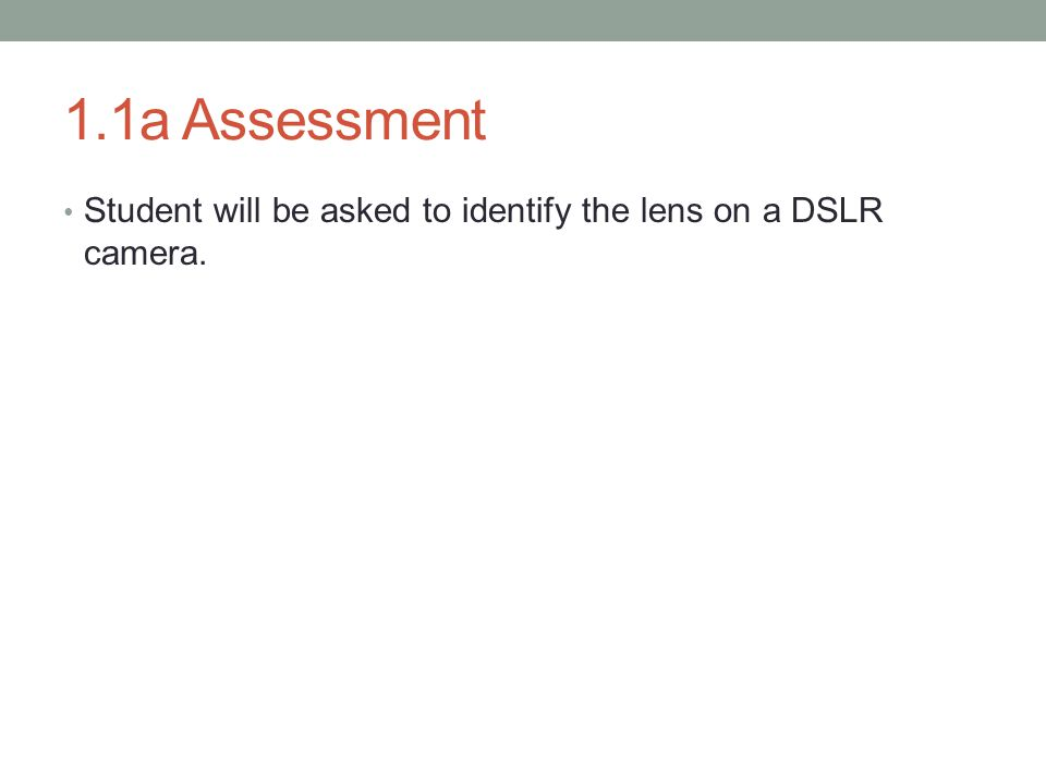 1.1a Assessment Student will be asked to identify the lens on a DSLR camera.