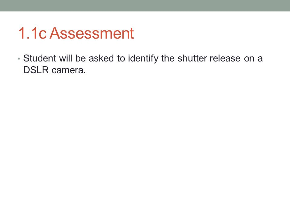 1.1c Assessment Student will be asked to identify the shutter release on a DSLR camera.