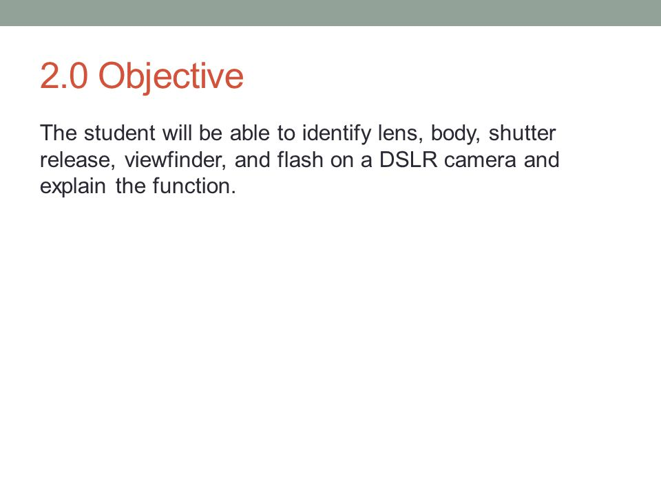 2.0 Objective The student will be able to identify lens, body, shutter release, viewfinder, and flash on a DSLR camera and explain the function.