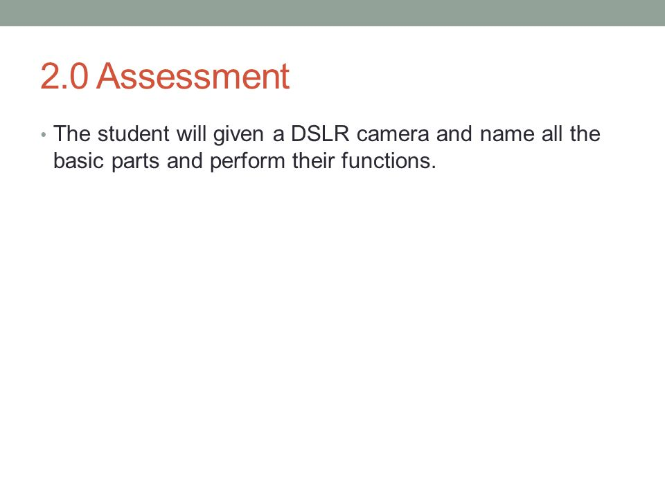 2.0 Assessment The student will given a DSLR camera and name all the basic parts and perform their functions.