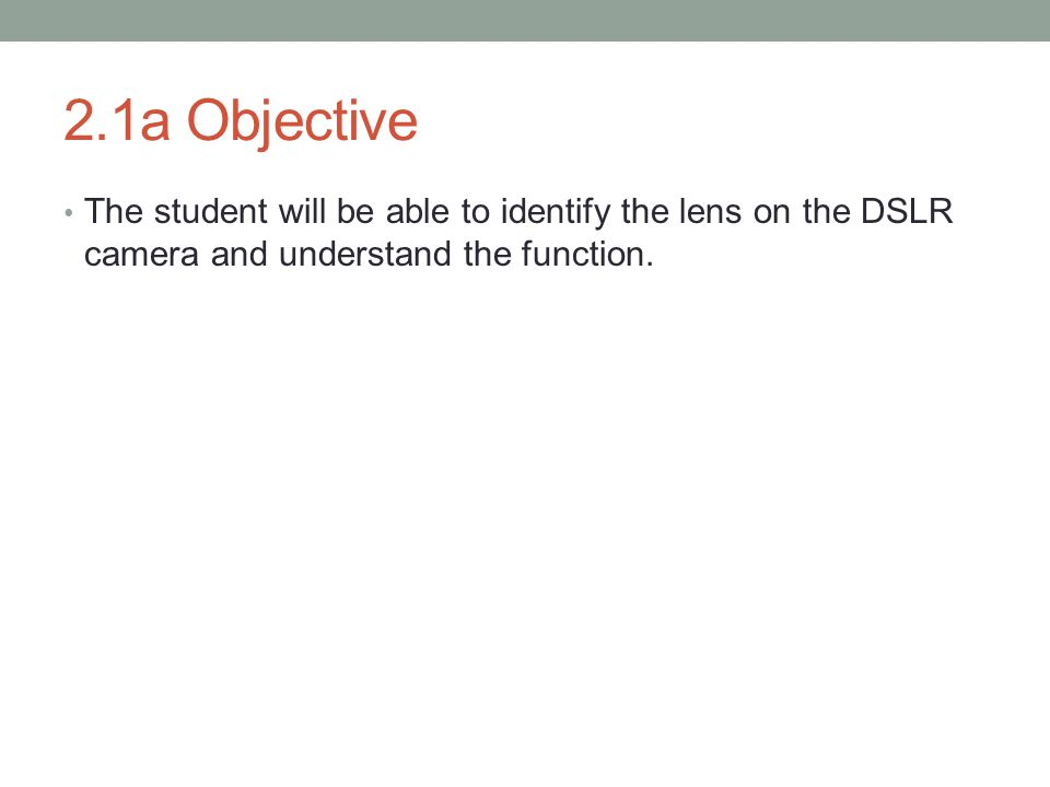 2.1a Objective The student will be able to identify the lens on the DSLR camera and understand the function.