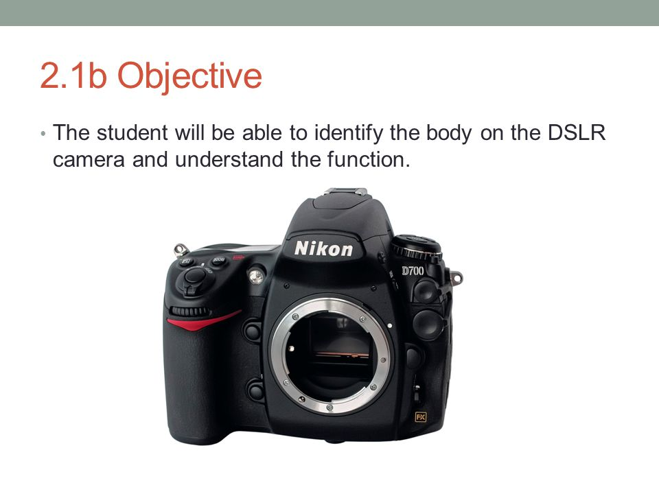 2.1b Objective The student will be able to identify the body on the DSLR camera and understand the function.