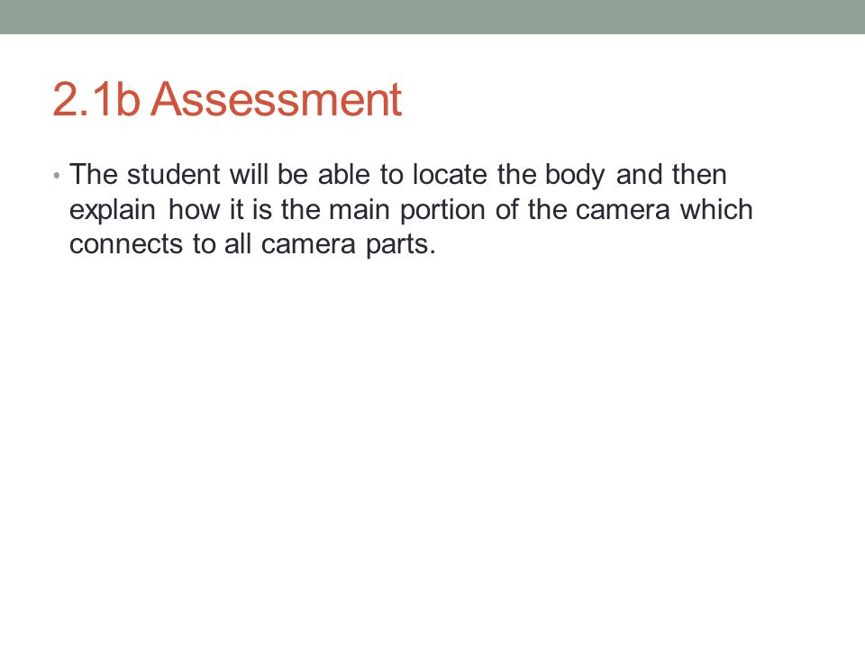 2.1b Assessment The student will be able to locate the body and then explain how it is the main portion of the camera which connects to all camera parts.