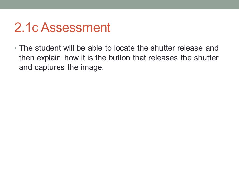 2.1c Assessment The student will be able to locate the shutter release and then explain how it is the button that releases the shutter and captures the image.