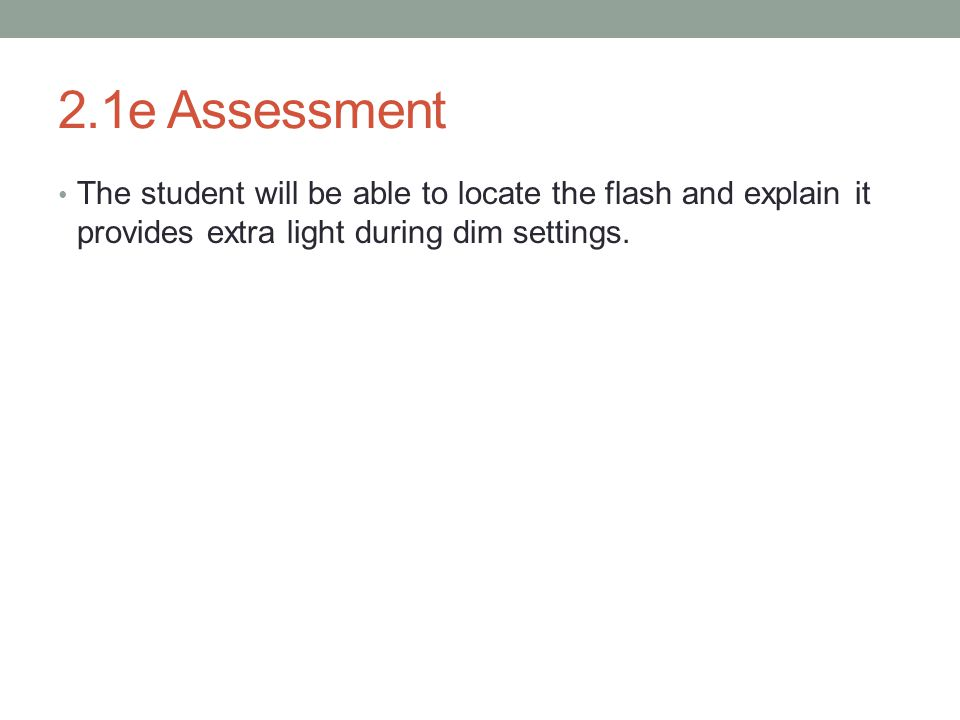 2.1e Assessment The student will be able to locate the flash and explain it provides extra light during dim settings.
