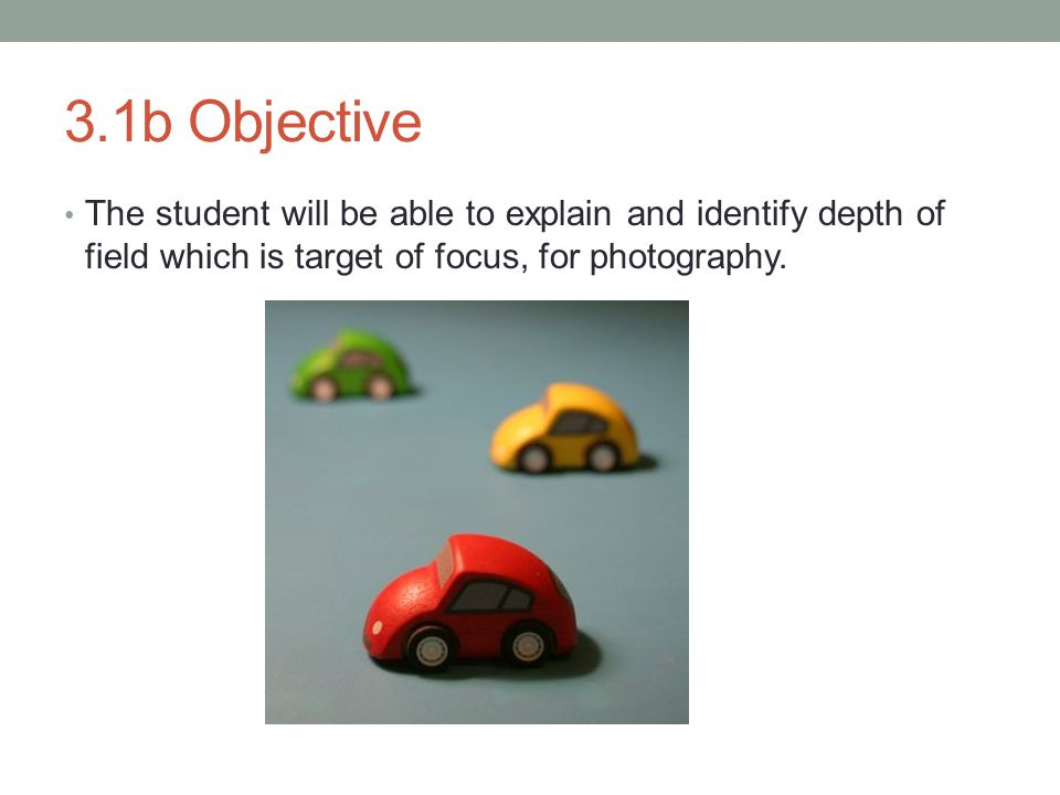 3.1b Objective The student will be able to explain and identify depth of field which is target of focus, for photography.