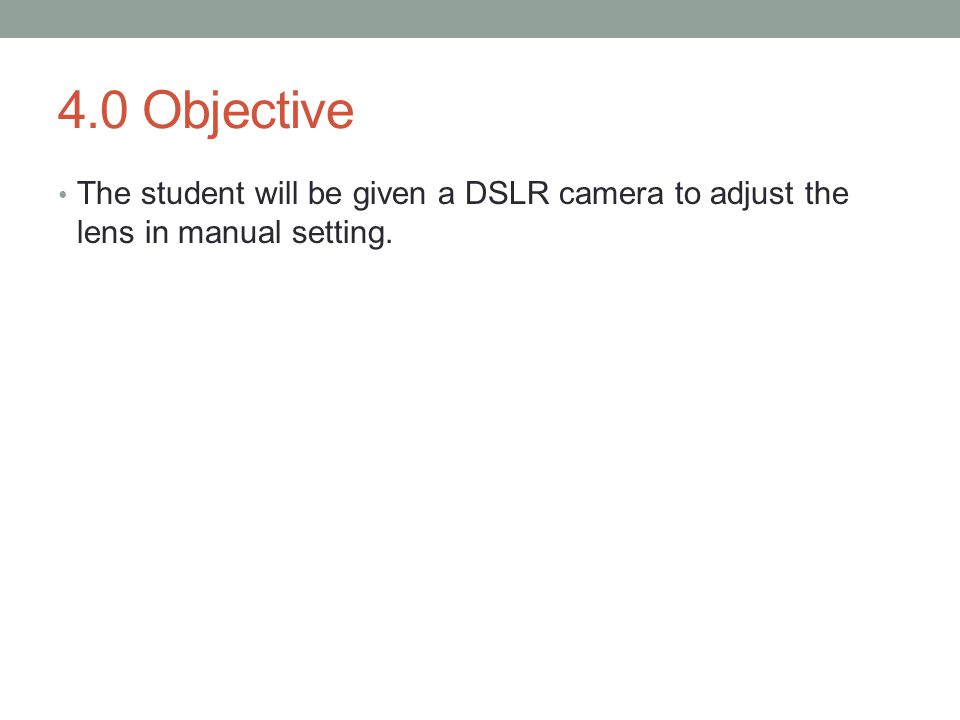 4.0 Objective The student will be given a DSLR camera to adjust the lens in manual setting.