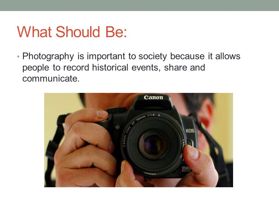 What Should Be: Photography is important to society because it allows people to record historical events, share and communicate.