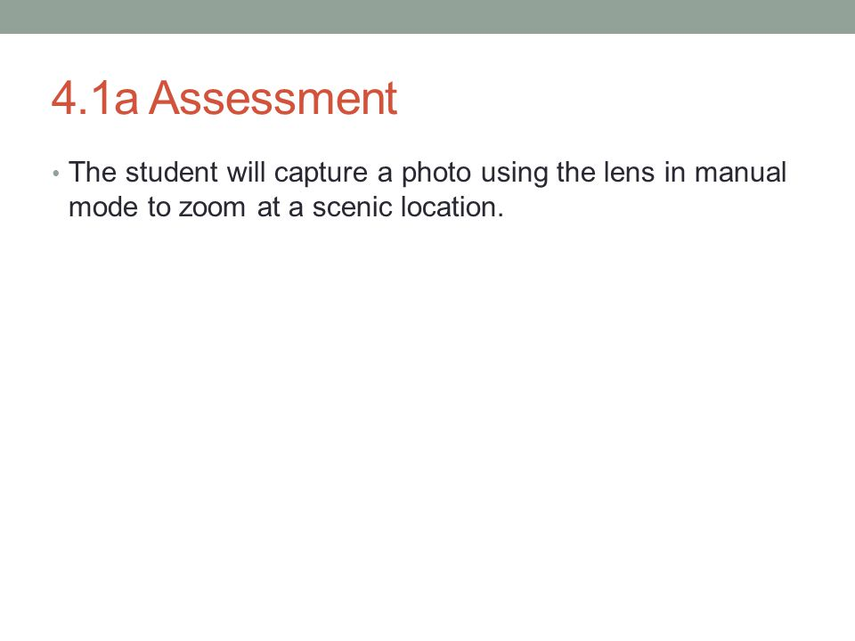 4.1a Assessment The student will capture a photo using the lens in manual mode to zoom at a scenic location.