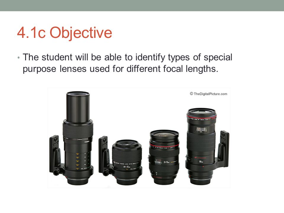 4.1c Objective The student will be able to identify types of special purpose lenses used for different focal lengths.