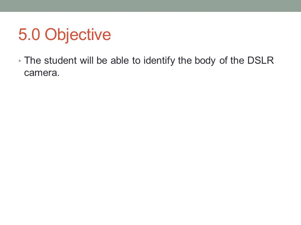 5.0 Objective The student will be able to identify the body of the DSLR camera.