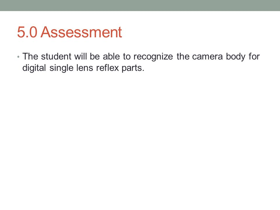 5.0 Assessment The student will be able to recognize the camera body for digital single lens reflex parts.
