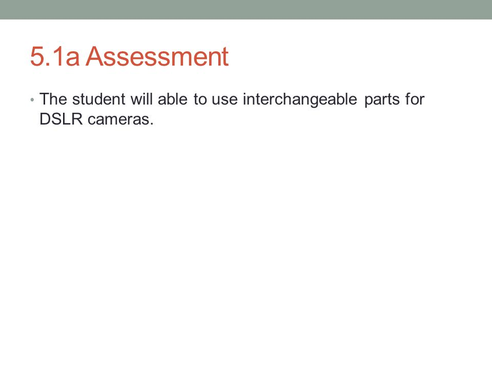 5.1a Assessment The student will able to use interchangeable parts for DSLR cameras.