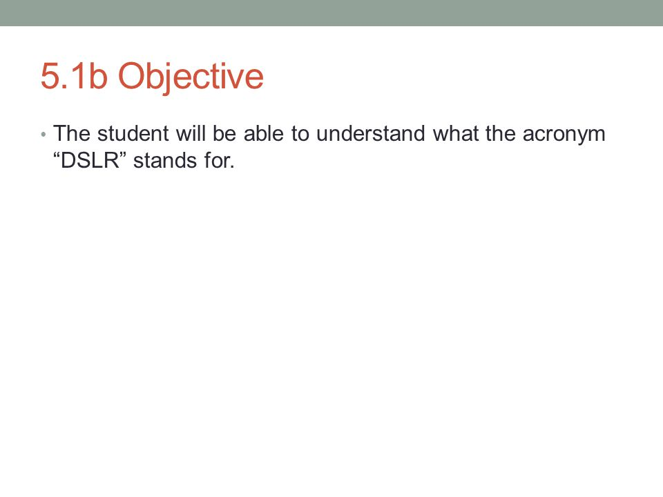 5.1b Objective The student will be able to understand what the acronym DSLR stands for.