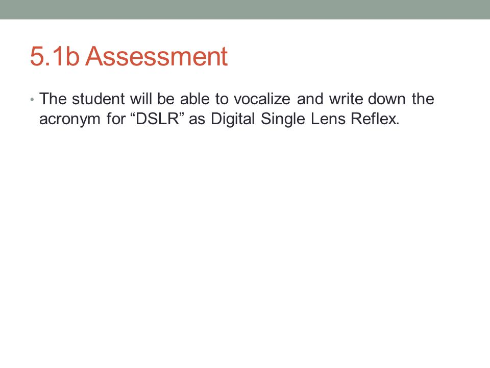 5.1b Assessment The student will be able to vocalize and write down the acronym for DSLR as Digital Single Lens Reflex.