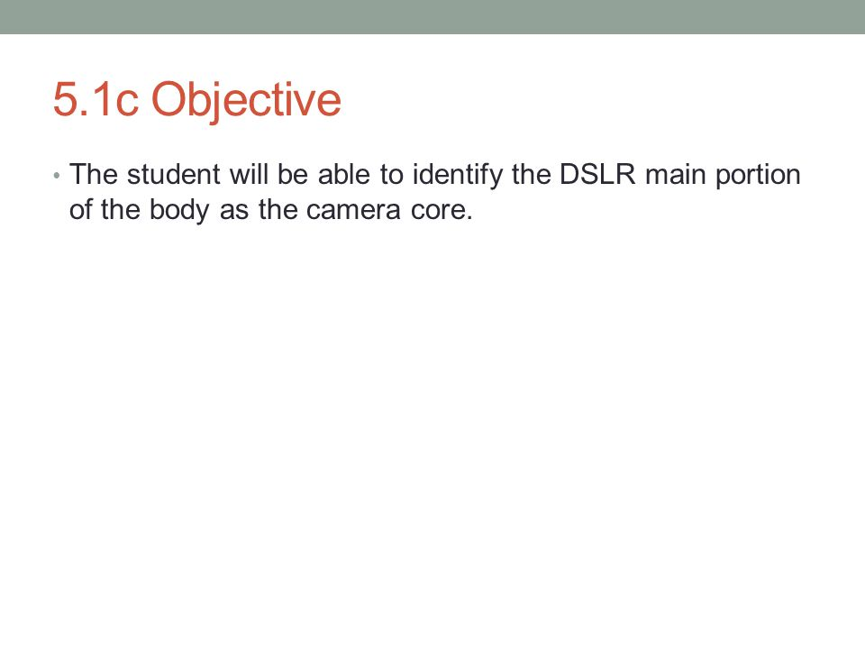 5.1c Objective The student will be able to identify the DSLR main portion of the body as the camera core.