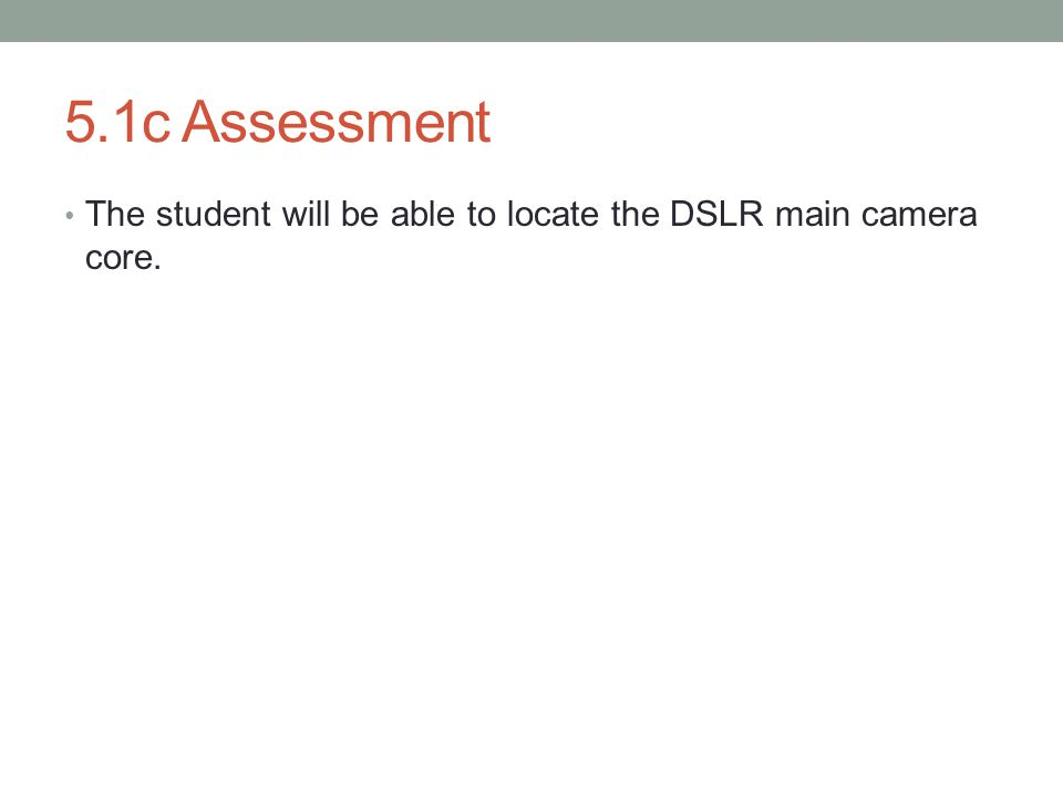 5.1c Assessment The student will be able to locate the DSLR main camera core.