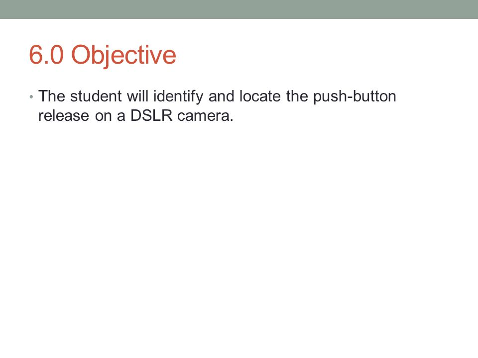 6.0 Objective The student will identify and locate the push-button release on a DSLR camera.