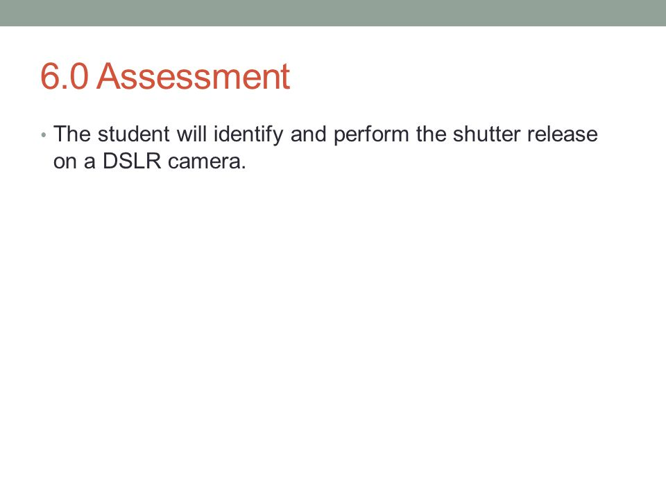 6.0 Assessment The student will identify and perform the shutter release on a DSLR camera.