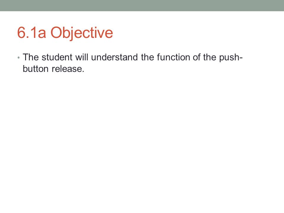 6.1a Objective The student will understand the function of the push- button release.