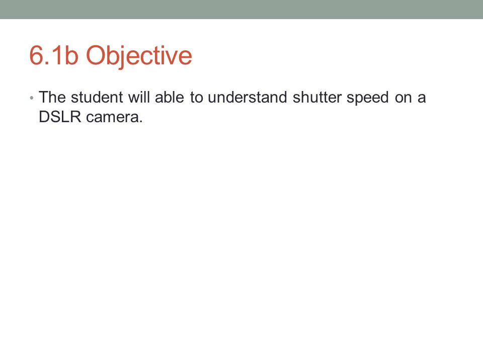 6.1b Objective The student will able to understand shutter speed on a DSLR camera.
