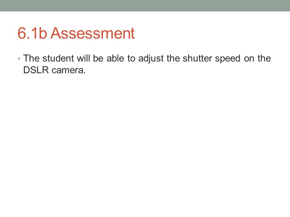 6.1b Assessment The student will be able to adjust the shutter speed on the DSLR camera.