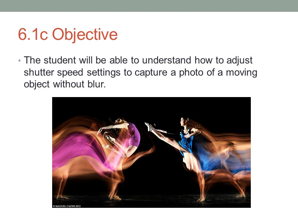 6.1c Objective The student will be able to understand how to adjust shutter speed settings to capture a photo of a moving object without blur.