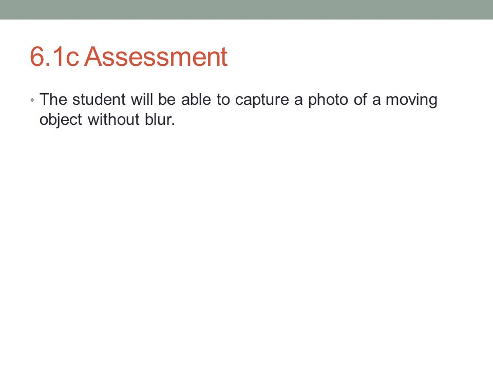 6.1c Assessment The student will be able to capture a photo of a moving object without blur.