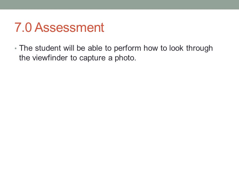 7.0 Assessment The student will be able to perform how to look through the viewfinder to capture a photo.