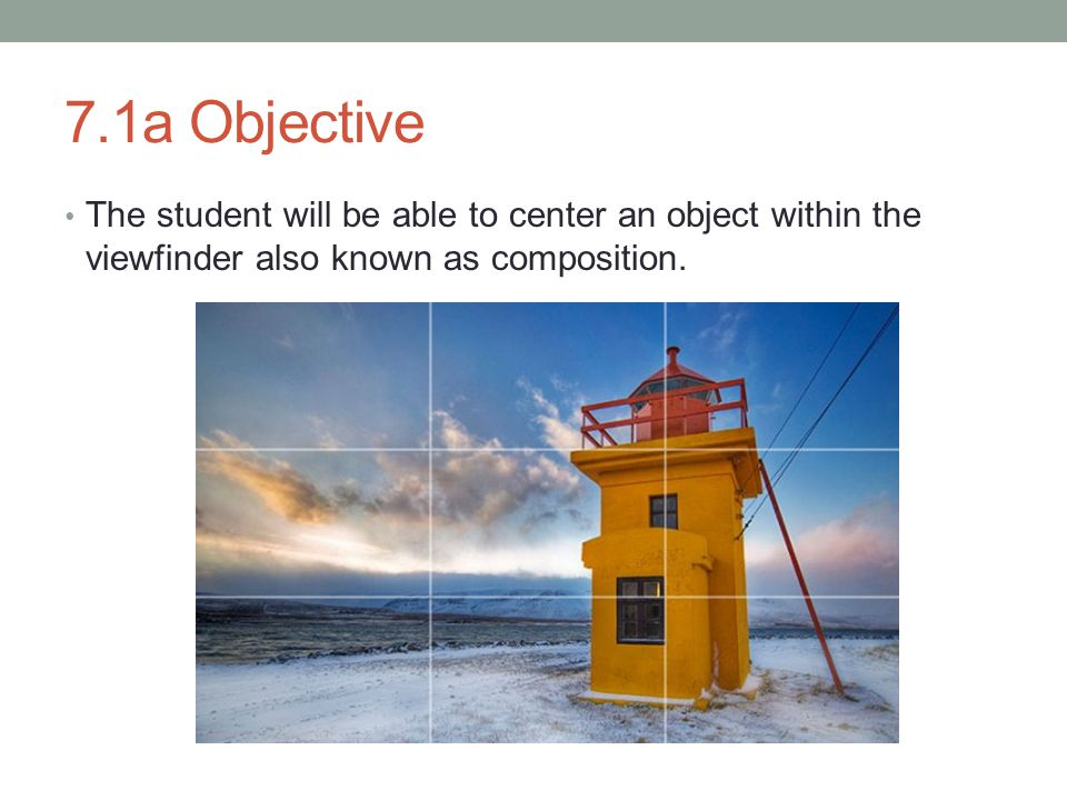 7.1a Objective The student will be able to center an object within the viewfinder also known as composition.