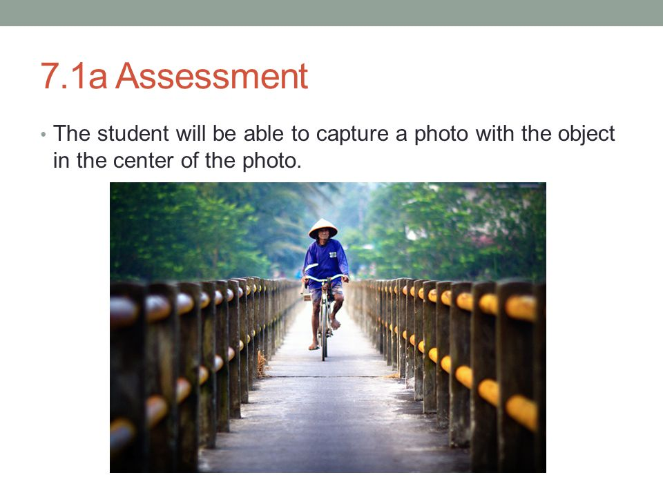 7.1a Assessment The student will be able to capture a photo with the object in the center of the photo.