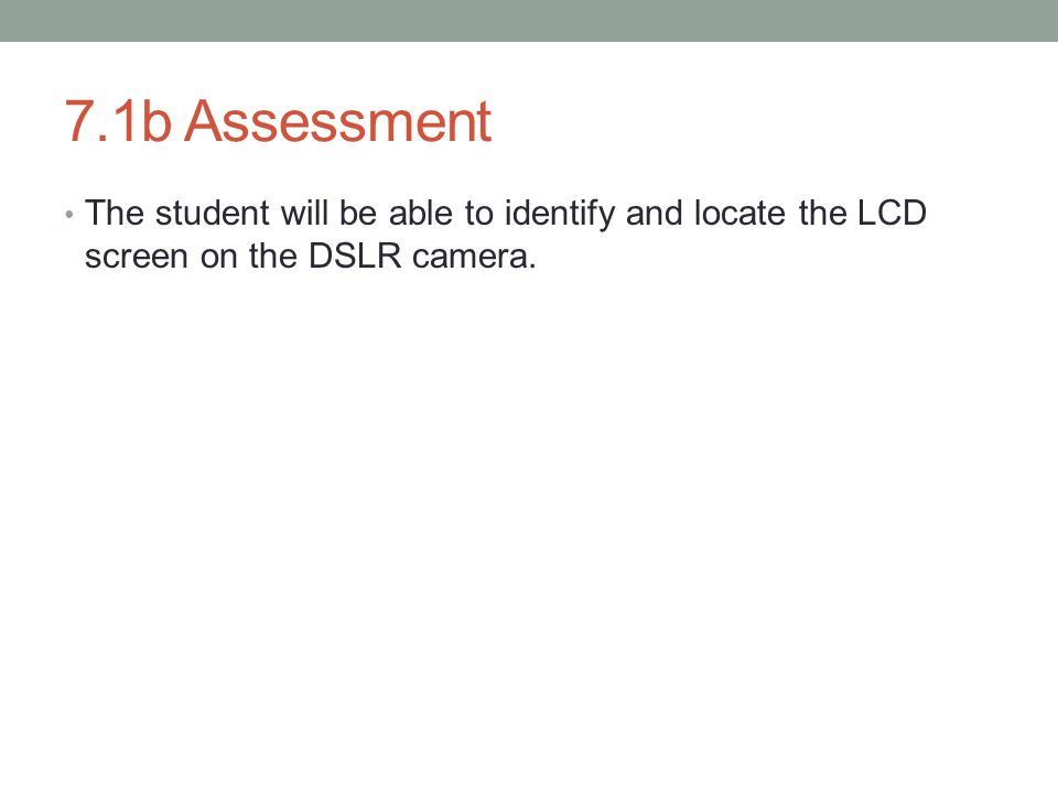7.1b Assessment The student will be able to identify and locate the LCD screen on the DSLR camera.